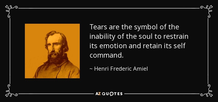 Tears are the symbol of the inability of the soul to restrain its emotion and retain its self command. - Henri Frederic Amiel