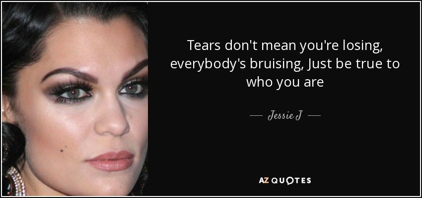 Tears don't mean you're losing, everybody's bruising, Just be true to who you are - Jessie J