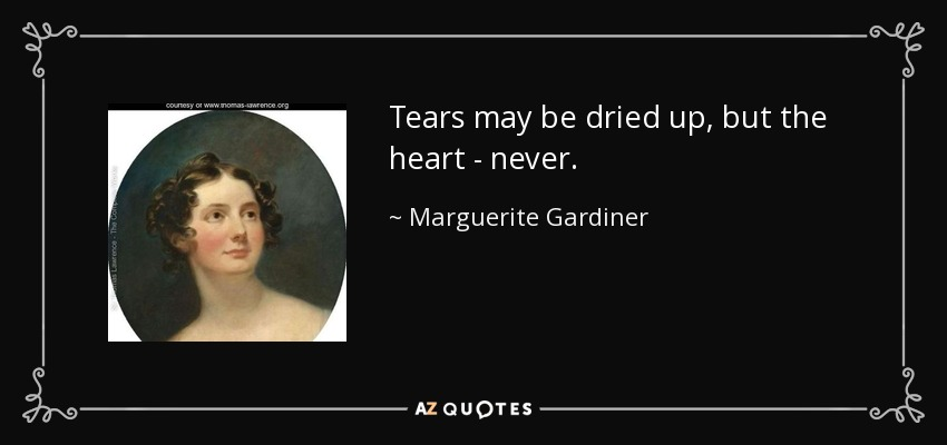 Tears may be dried up, but the heart - never. - Marguerite Gardiner, Countess of Blessington