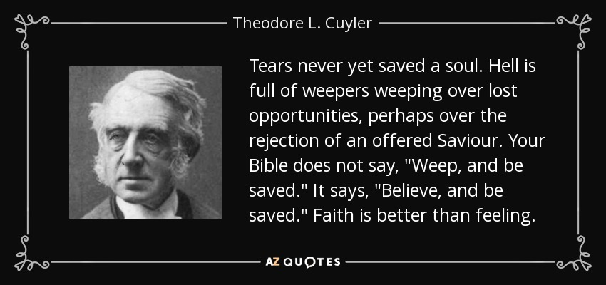 Tears never yet saved a soul. Hell is full of weepers weeping over lost opportunities, perhaps over the rejection of an offered Saviour. Your Bible does not say,