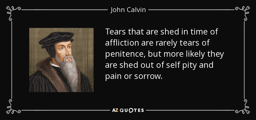 Tears that are shed in time of affliction are rarely tears of penitence, but more likely they are shed out of self pity and pain or sorrow. - John Calvin