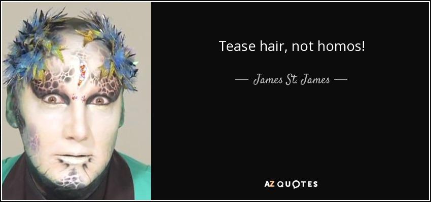 Tease hair, not homos! - James St. James