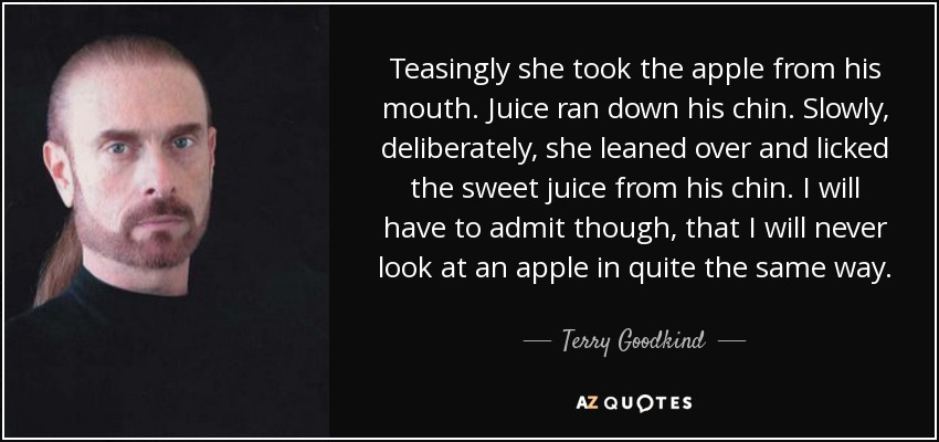Teasingly she took the apple from his mouth. Juice ran down his chin. Slowly, deliberately, she leaned over and licked the sweet juice from his chin. I will have to admit though, that I will never look at an apple in quite the same way. - Terry Goodkind