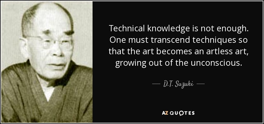 Technical knowledge is not enough. One must transcend techniques so that the art becomes an artless art, growing out of the unconscious. - D.T. Suzuki