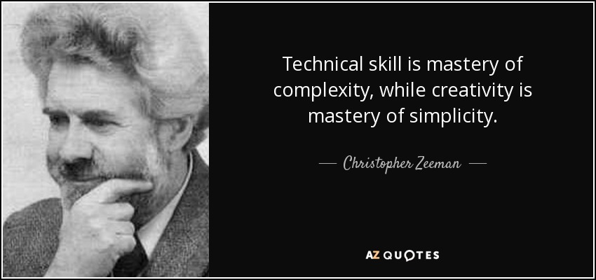 Technical skill is mastery of complexity, while creativity is mastery of simplicity. - Christopher Zeeman