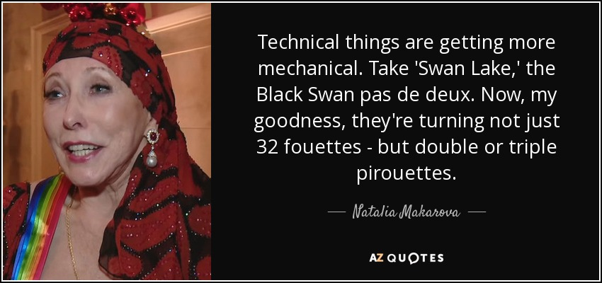 Technical things are getting more mechanical. Take 'Swan Lake,' the Black Swan pas de deux. Now, my goodness, they're turning not just 32 fouettes - but double or triple pirouettes. - Natalia Makarova