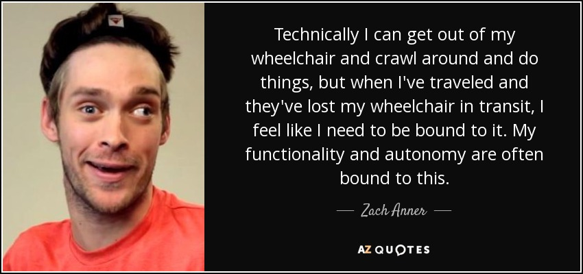 Technically I can get out of my wheelchair and crawl around and do things, but when I've traveled and they've lost my wheelchair in transit, I feel like I need to be bound to it. My functionality and autonomy are often bound to this. - Zach Anner