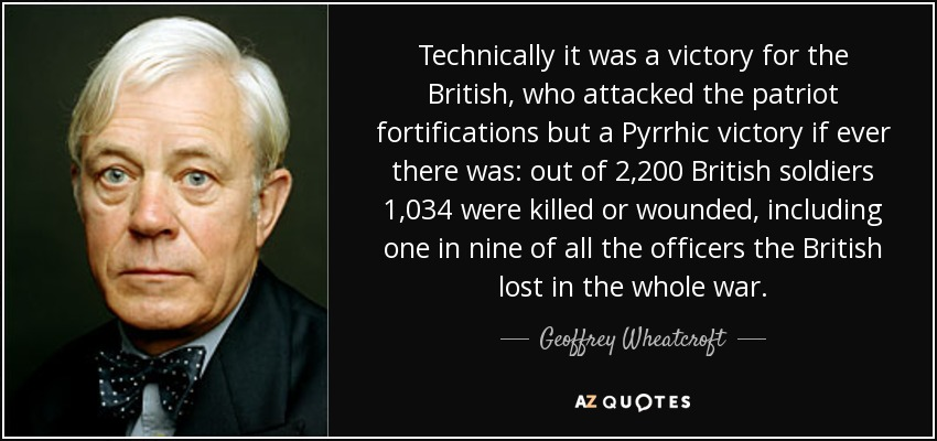 Technically it was a victory for the British, who attacked the patriot fortifications but a Pyrrhic victory if ever there was: out of 2,200 British soldiers 1,034 were killed or wounded, including one in nine of all the officers the British lost in the whole war. - Geoffrey Wheatcroft