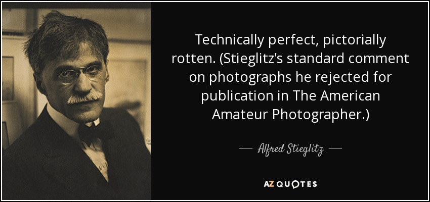 Technically perfect, pictorially rotten. (Stieglitz's standard comment on photographs he rejected for publication in The American Amateur Photographer.) - Alfred Stieglitz