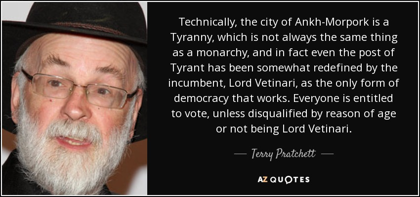 Technically, the city of Ankh-Morpork is a Tyranny, which is not always the same thing as a monarchy, and in fact even the post of Tyrant has been somewhat redefined by the incumbent, Lord Vetinari, as the only form of democracy that works. Everyone is entitled to vote, unless disqualified by reason of age or not being Lord Vetinari. - Terry Pratchett
