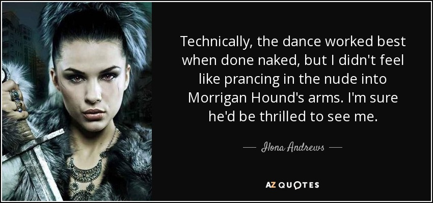 Technically, the dance worked best when done naked, but I didn't feel like prancing in the nude into Morrigan Hound's arms. I'm sure he'd be thrilled to see me. - Ilona Andrews
