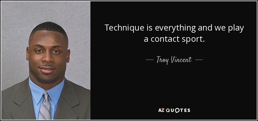 Technique is everything and we play a contact sport. - Troy Vincent