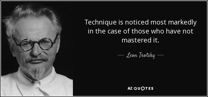 Technique is noticed most markedly in the case of those who have not mastered it. - Leon Trotsky