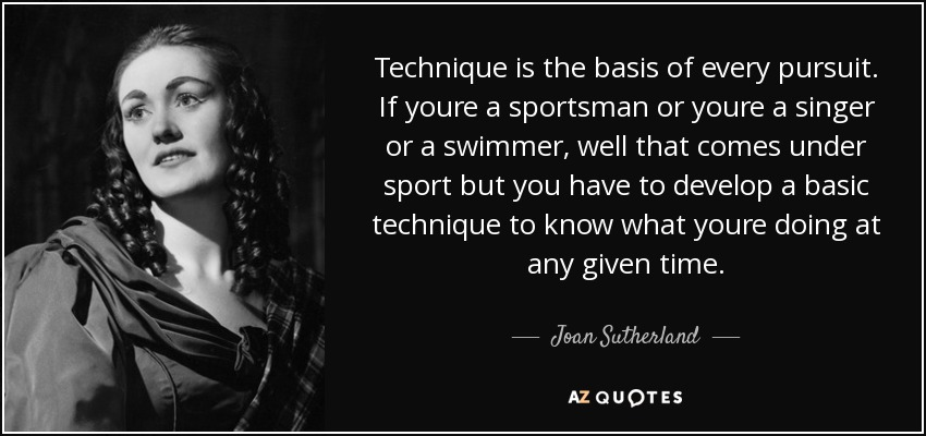 Technique is the basis of every pursuit. If youre a sportsman or youre a singer or a swimmer, well that comes under sport but you have to develop a basic technique to know what youre doing at any given time. - Joan Sutherland