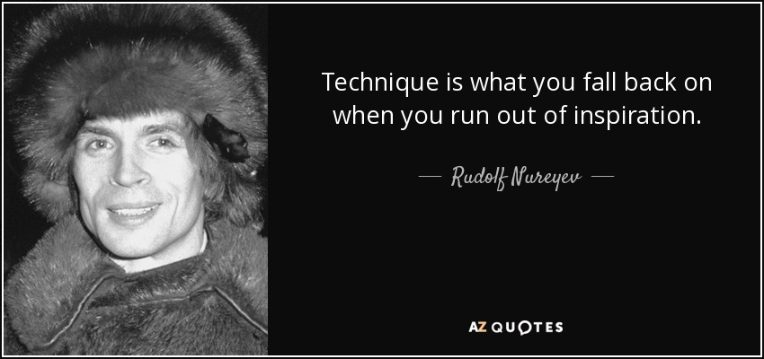 Technique is what you fall back on when you run out of inspiration. - Rudolf Nureyev