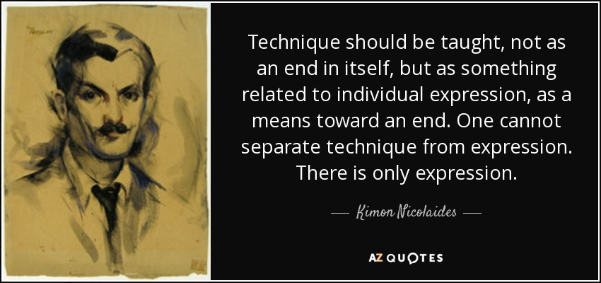 Technique should be taught, not as an end in itself, but as something related to individual expression, as a means toward an end. One cannot separate technique from expression. There is only expression. - Kimon Nicolaides