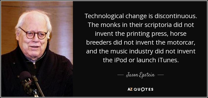 Technological change is discontinuous. The monks in their scriptoria did not invent the printing press, horse breeders did not invent the motorcar, and the music industry did not invent the iPod or launch iTunes. - Jason Epstein