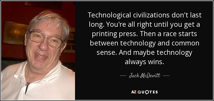 Technological civilizations don't last long. You're all right until you get a printing press. Then a race starts between technology and common sense. And maybe technology always wins. - Jack McDevitt