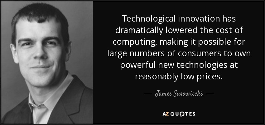 Technological innovation has dramatically lowered the cost of computing, making it possible for large numbers of consumers to own powerful new technologies at reasonably low prices. - James Surowiecki