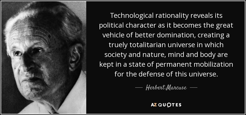 Technological rationality reveals its political character as it becomes the great vehicle of better domination, creating a truely totalitarian universe in which society and nature, mind and body are kept in a state of permanent mobilization for the defense of this universe. - Herbert Marcuse