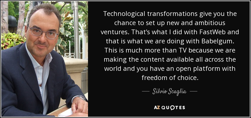 Technological transformations give you the chance to set up new and ambitious ventures. That's what I did with FastWeb and that is what we are doing with Babelgum. This is much more than TV because we are making the content available all across the world and you have an open platform with freedom of choice. - Silvio Scaglia