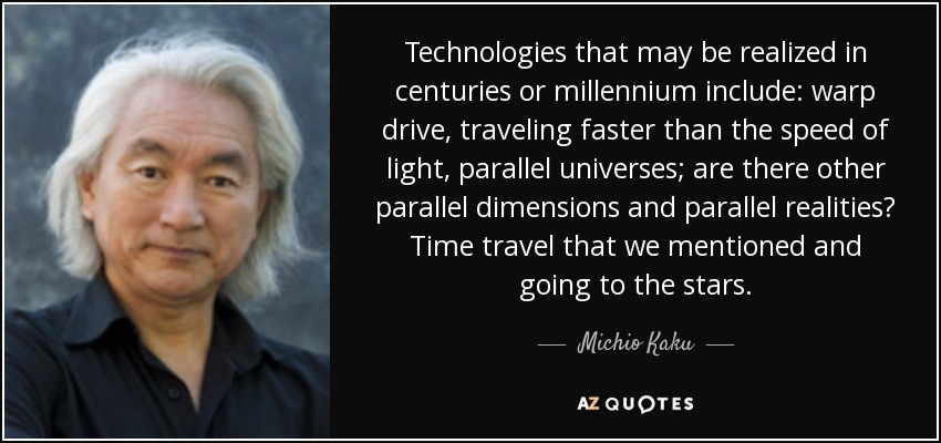 Technologies that may be realized in centuries or millennium include: warp drive, traveling faster than the speed of light, parallel universes; are there other parallel dimensions and parallel realities? Time travel that we mentioned and going to the stars. - Michio Kaku