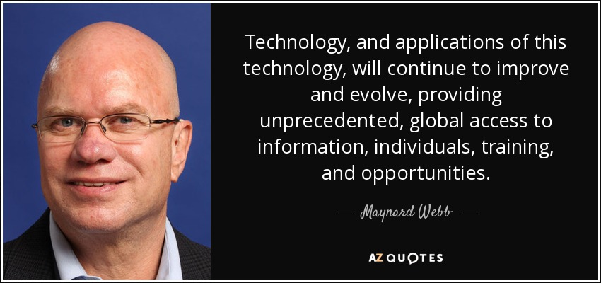 Technology, and applications of this technology, will continue to improve and evolve, providing unprecedented, global access to information, individuals, training, and opportunities. - Maynard Webb