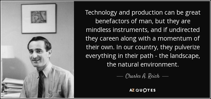 Technology and production can be great benefactors of man, but they are mindless instruments, and if undirected they careen along with a momentum of their own. In our country, they pulverize everything in their path - the landscape, the natural environment. - Charles A. Reich