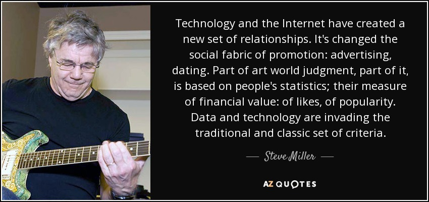 Technology and the Internet have created a new set of relationships. It's changed the social fabric of promotion: advertising, dating. Part of art world judgment, part of it, is based on people's statistics; their measure of financial value: of likes, of popularity. Data and technology are invading the traditional and classic set of criteria. - Steve Miller