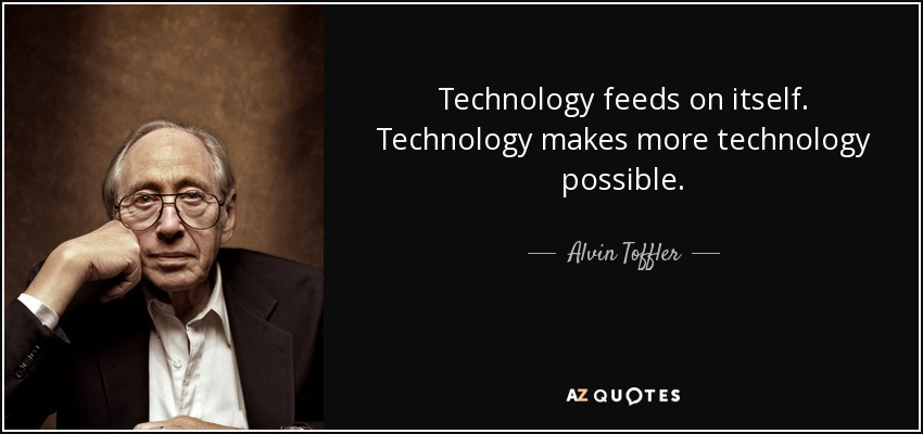 Technology feeds on itself. Technology makes more technology possible. - Alvin Toffler