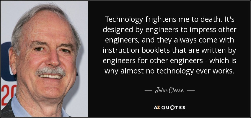 Technology frightens me to death. It's designed by engineers to impress other engineers. And they always come with instruction booklets that are written by engineers for other engineers — which is why almost no technology ever works. - John Cleese