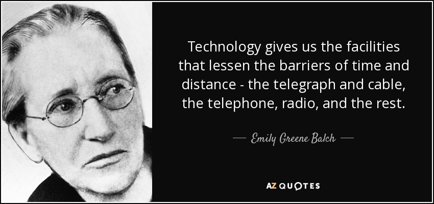 Technology gives us the facilities that lessen the barriers of time and distance - the telegraph and cable, the telephone, radio, and the rest. - Emily Greene Balch
