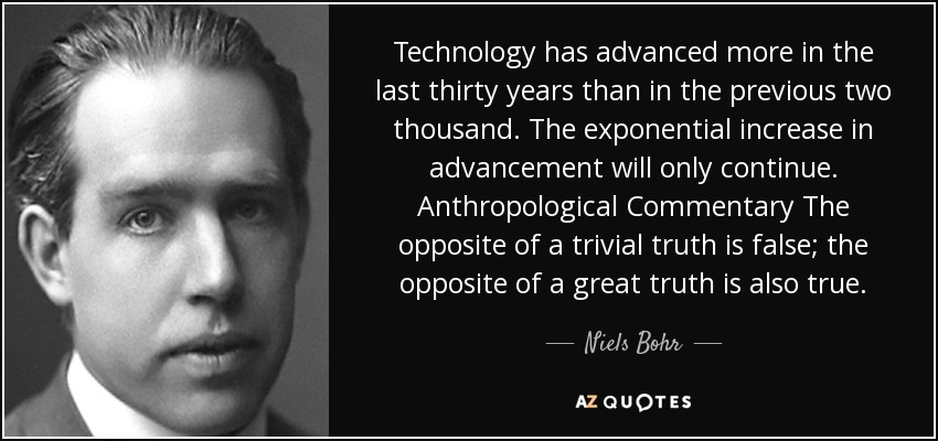 Technology has advanced more in the last thirty years than in the previous two thousand. The exponential increase in advancement will only continue. Anthropological Commentary The opposite of a trivial truth is false; the opposite of a great truth is also true. - Niels Bohr