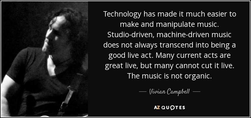 Technology has made it much easier to make and manipulate music. Studio-driven, machine-driven music does not always transcend into being a good live act. Many current acts are great live, but many cannot cut it live. The music is not organic. - Vivian Campbell