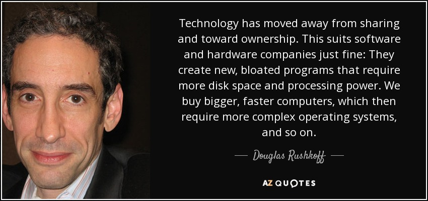 Technology has moved away from sharing and toward ownership. This suits software and hardware companies just fine: They create new, bloated programs that require more disk space and processing power. We buy bigger, faster computers, which then require more complex operating systems, and so on. - Douglas Rushkoff