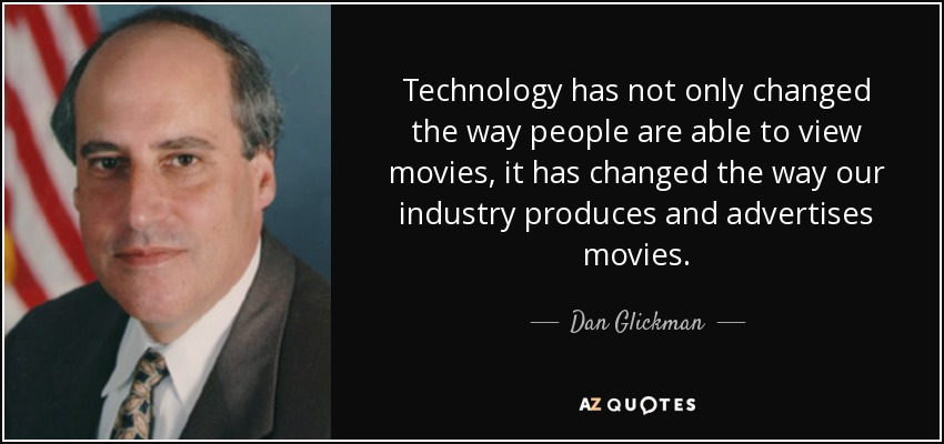 Technology has not only changed the way people are able to view movies, it has changed the way our industry produces and advertises movies. - Dan Glickman