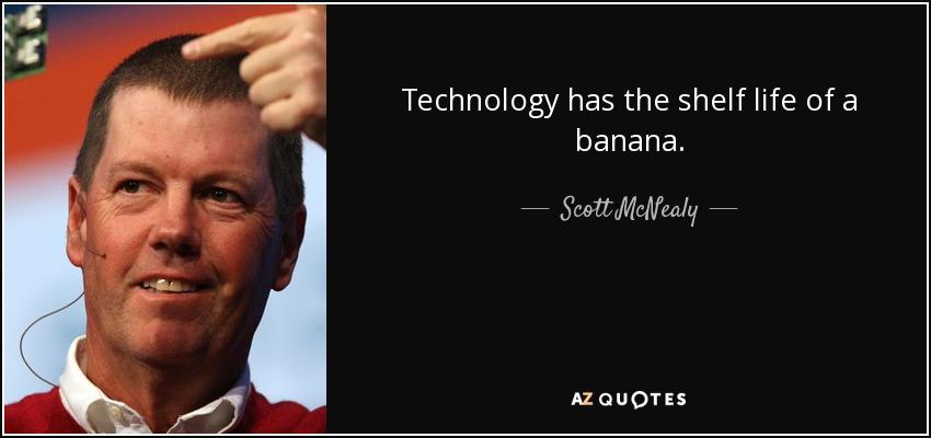 Technology has the shelf life of a banana. - Scott McNealy