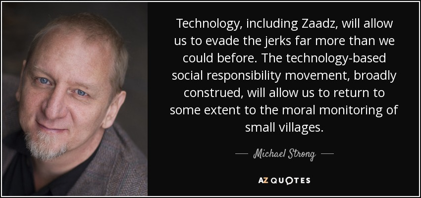 Technology, including Zaadz, will allow us to evade the jerks far more than we could before. The technology-based social responsibility movement, broadly construed, will allow us to return to some extent to the moral monitoring of small villages. - Michael Strong