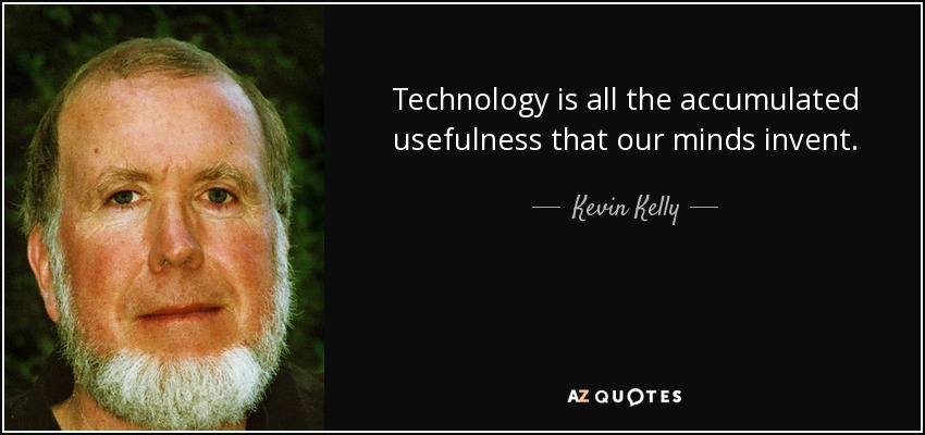 Technology is all the accumulated usefulness that our minds invent. - Kevin Kelly