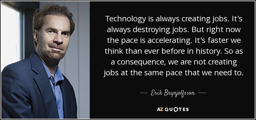 Technology is always creating jobs. It's always destroying jobs. But right now the pace is accelerating. It's faster we think than ever before in history. So as a consequence, we are not creating jobs at the same pace that we need to. - Erik Brynjolfsson