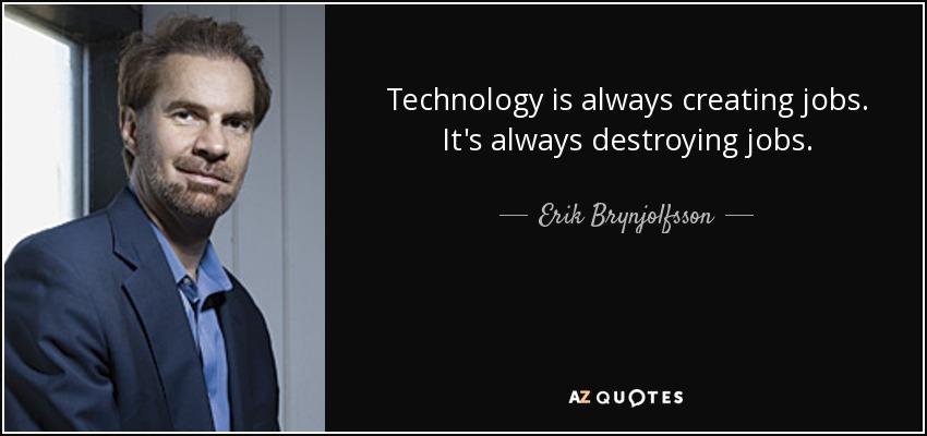 Technology is always creating jobs. It's always destroying jobs. - Erik Brynjolfsson