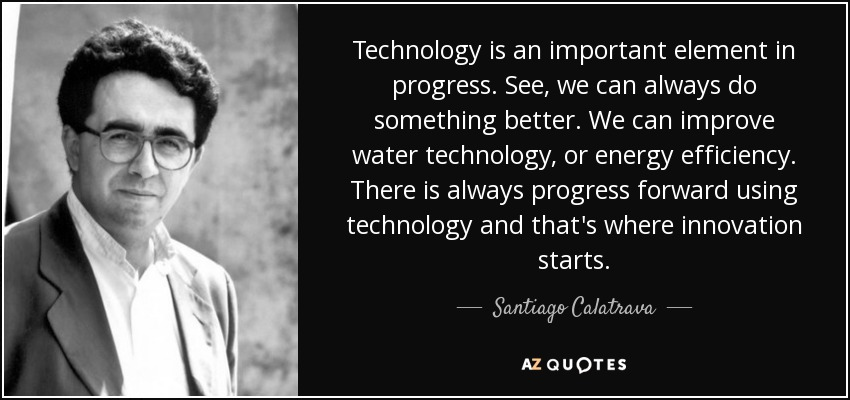 Technology is an important element in progress. See, we can always do something better. We can improve water technology, or energy efficiency. There is always progress forward using technology and that's where innovation starts. - Santiago Calatrava
