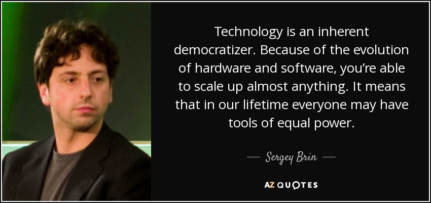 Technology is an inherent democratizer. Because of the evolution of hardware and software, you're able to scale up almost anything. It means that in our lifetime everyone may have tools of equal power. - Sergey Brin