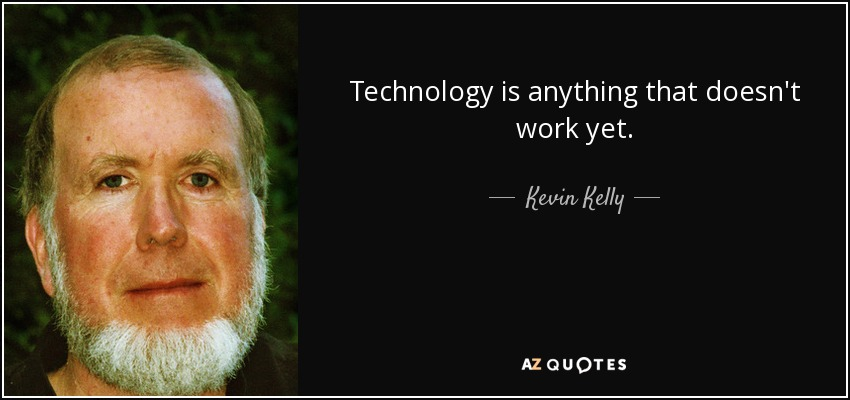 Technology is anything that doesn't work yet. - Kevin Kelly