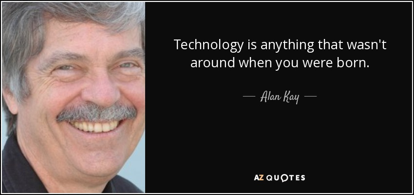 Technology is anything that wasn't around when you were born. - Alan Kay