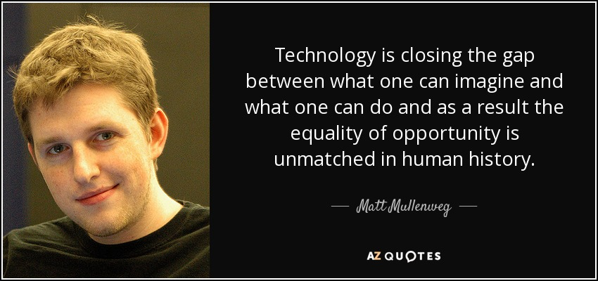 Technology is closing the gap between what one can imagine and what one can do and as a result the equality of opportunity is unmatched in human history. - Matt Mullenweg