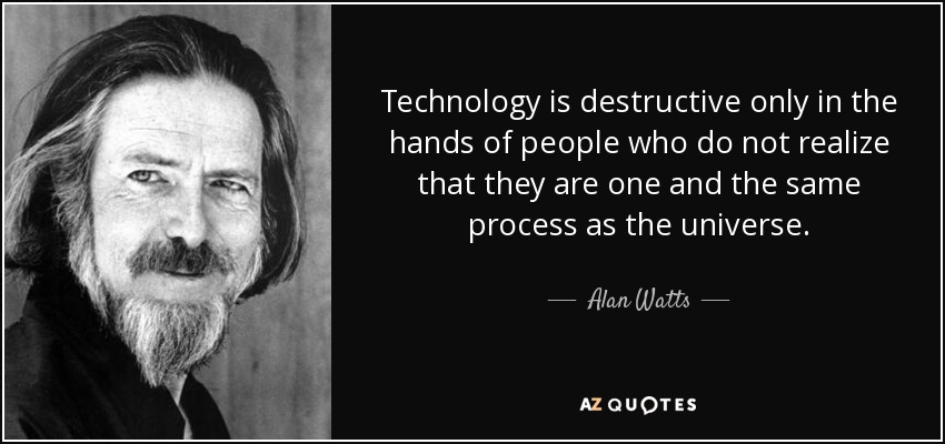 Technology is destructive only in the hands of people who do not realize that they are one and the same process as the universe. - Alan Watts