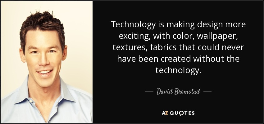 Technology is making design more exciting, with color, wallpaper, textures, fabrics that could never have been created without the technology. - David Bromstad