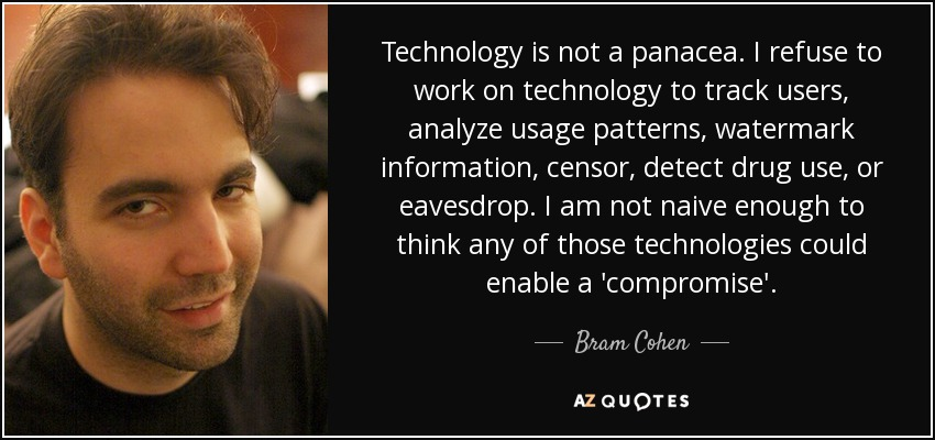 Technology is not a panacea. I refuse to work on technology to track users, analyze usage patterns, watermark information, censor, detect drug use, or eavesdrop. I am not naive enough to think any of those technologies could enable a 'compromise'. - Bram Cohen