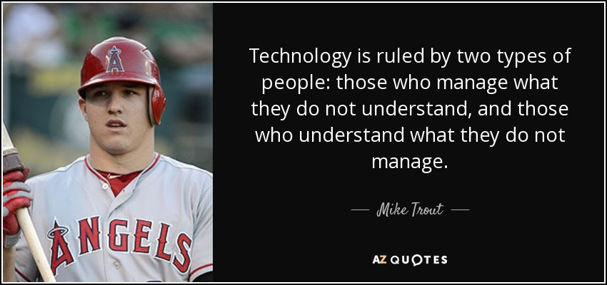 Technology is ruled by two types of people: those who manage what they do not understand, and those who understand what they do not manage. - Mike Trout